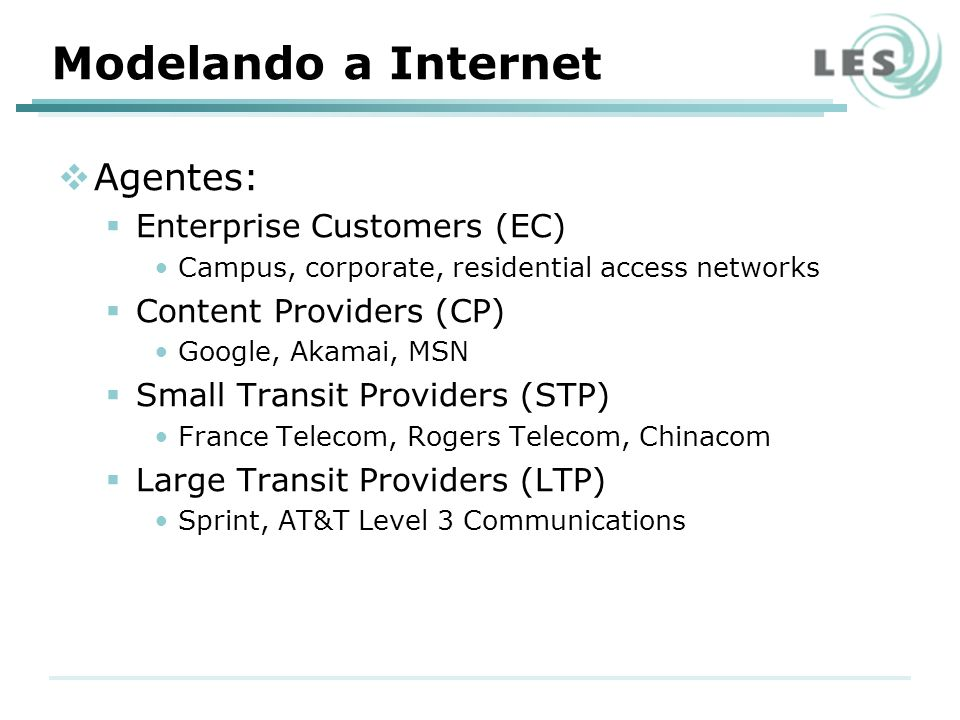 Agentes: Enterprise Customers (EC) Campus, corporate, residential access networks Content Providers (CP) Google, Akamai, MSN Small Transit Providers (STP) France Telecom, Rogers Telecom, Chinacom Large Transit Providers (LTP) Sprint, AT&T Level 3 Communications