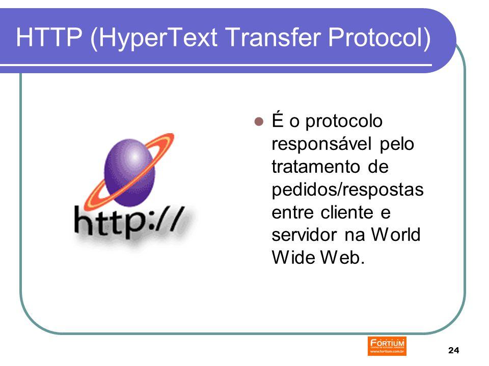 24 HTTP (HyperText Transfer Protocol) É o protocolo responsável pelo tratamento de pedidos/respostas entre cliente e servidor na World Wide Web.