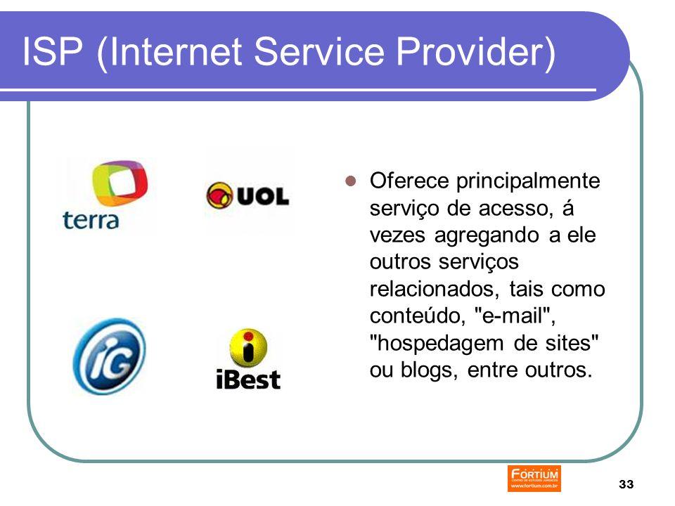 33 ISP (Internet Service Provider) Oferece principalmente serviço de acesso, á vezes agregando a ele outros serviços relacionados, tais como conteúdo, e-mail , hospedagem de sites ou blogs, entre outros.