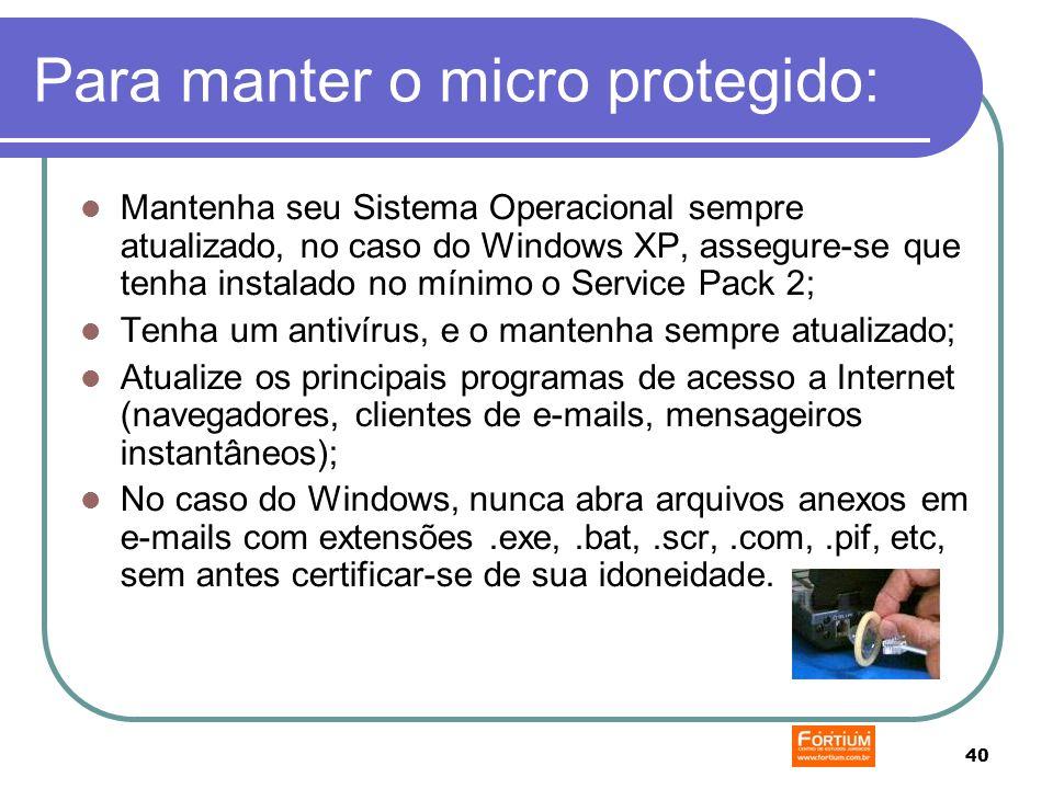 40 Para manter o micro protegido: Mantenha seu Sistema Operacional sempre atualizado, no caso do Windows XP, assegure-se que tenha instalado no mínimo o Service Pack 2; Tenha um antivírus, e o mantenha sempre atualizado; Atualize os principais programas de acesso a Internet (navegadores, clientes de e-mails, mensageiros instantâneos); No caso do Windows, nunca abra arquivos anexos em e-mails com extensões.exe,.bat,.scr,.com,.pif, etc, sem antes certificar-se de sua idoneidade.
