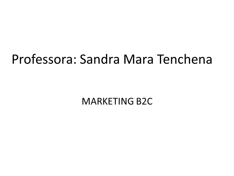 Professora: Sandra Mara Tenchena MARKETING B2C