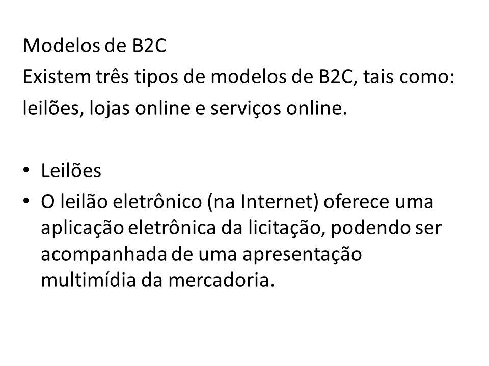 Modelos de B2C Existem três tipos de modelos de B2C, tais como: leilões, lojas online e serviços online. Leilões O leilão eletrônico (na Internet) ofe