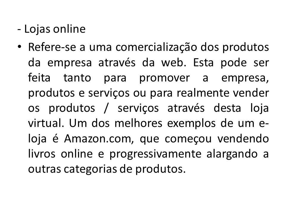 - Lojas online Refere-se a uma comercialização dos produtos da empresa através da web. Esta pode ser feita tanto para promover a empresa, produtos e s