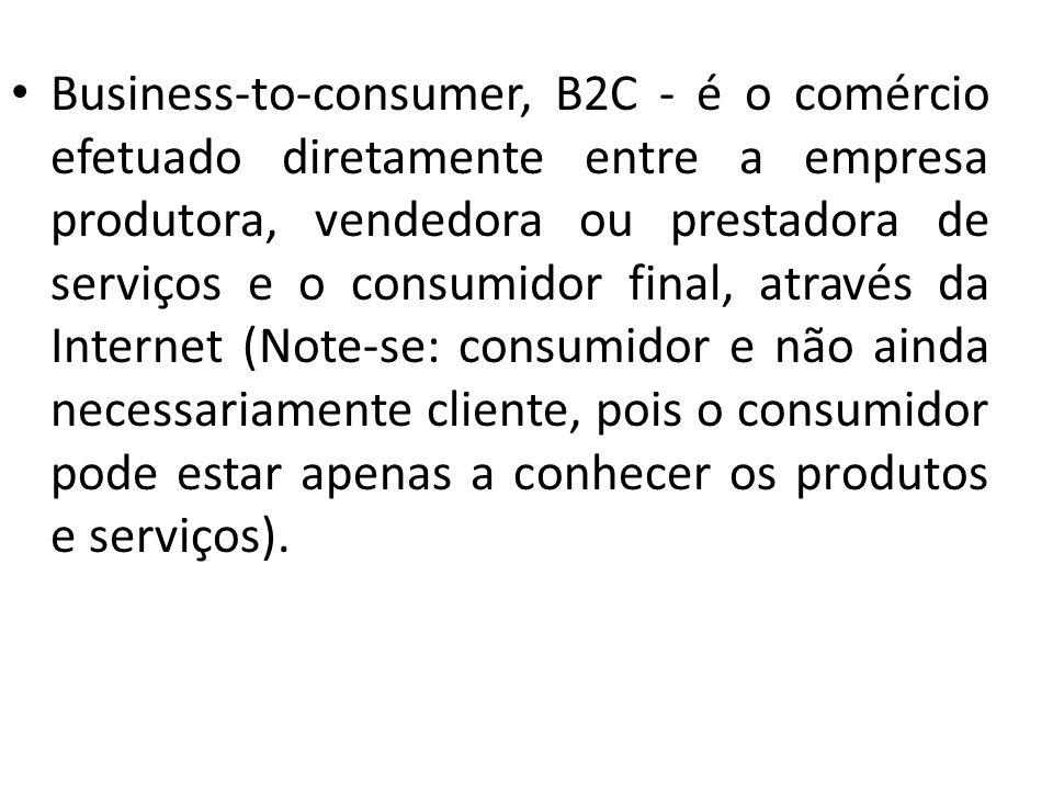 Business-to-consumer, B2C - é o comércio efetuado diretamente entre a empresa produtora, vendedora ou prestadora de serviços e o consumidor final, atr