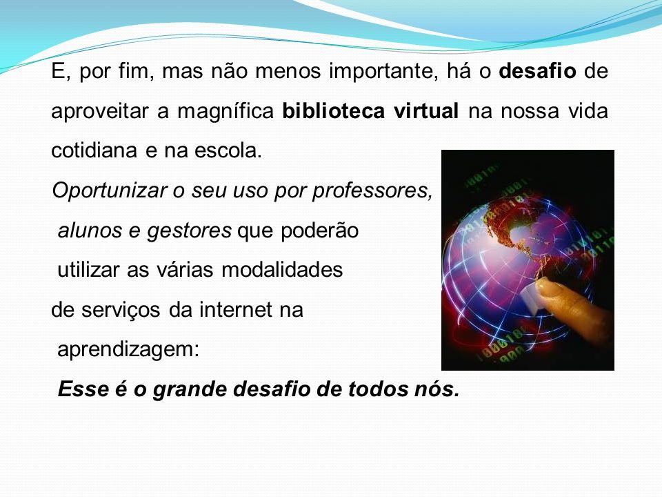 E, por fim, mas não menos importante, há o desafio de aproveitar a magnífica biblioteca virtual na nossa vida cotidiana e na escola.