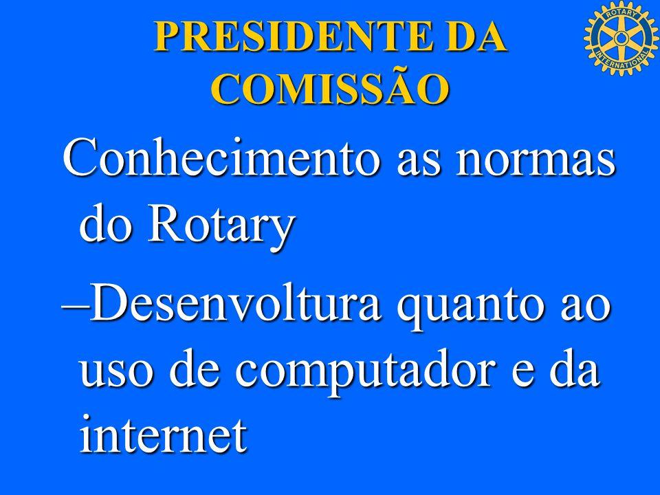 PRESIDENTE DA COMISSÃO Conhecimento as normas do Rotary –Desenvoltura quanto ao uso de computador e da internet