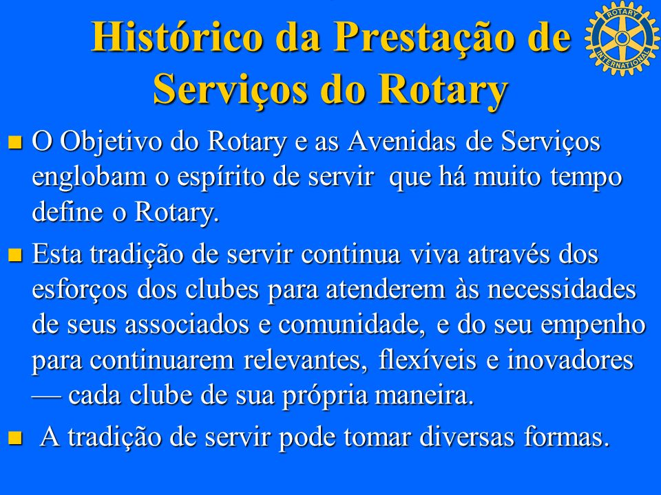 . Histórico da Prestação de Serviços do Rotary O Objetivo do Rotary e as Avenidas de Serviços englobam o espírito de servir que há muito tempo define