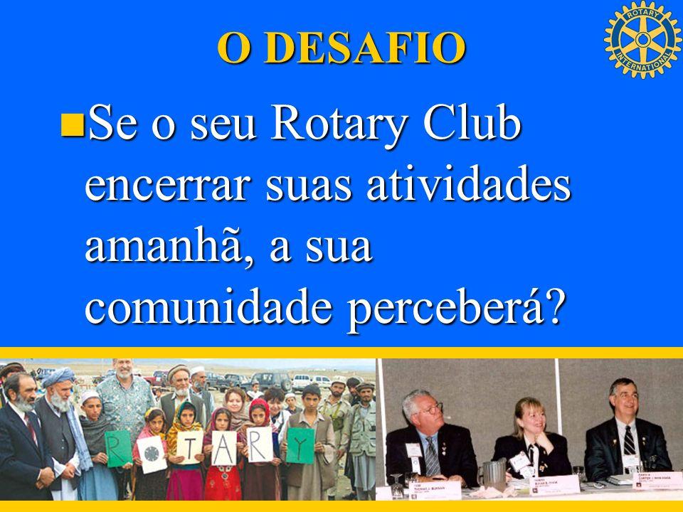 O DESAFIO Se o seu Rotary Club encerrar suas atividades amanhã, a sua comunidade perceberá? Se o seu Rotary Club encerrar suas atividades amanhã, a su