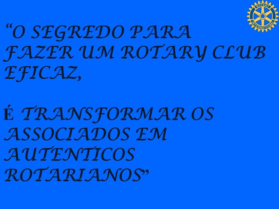 O SEGREDO PARA FAZER UM ROTARY CLUB EFICAZ, É TRANSFORMAR OS ASSOCIADOS EM AUTENTICOS ROTARIANOS