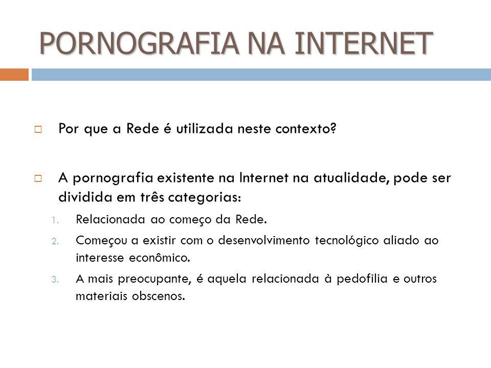 PORNOGRAFIA NA INTERNET Por que a Rede é utilizada neste contexto? A pornografia existente na Internet na atualidade, pode ser dividida em três catego