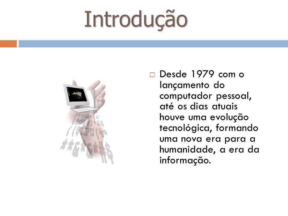 Introdução Desde 1979 com o lançamento do computador pessoal, até os dias atuais houve uma evolução tecnológica, formando uma nova era para a humanida