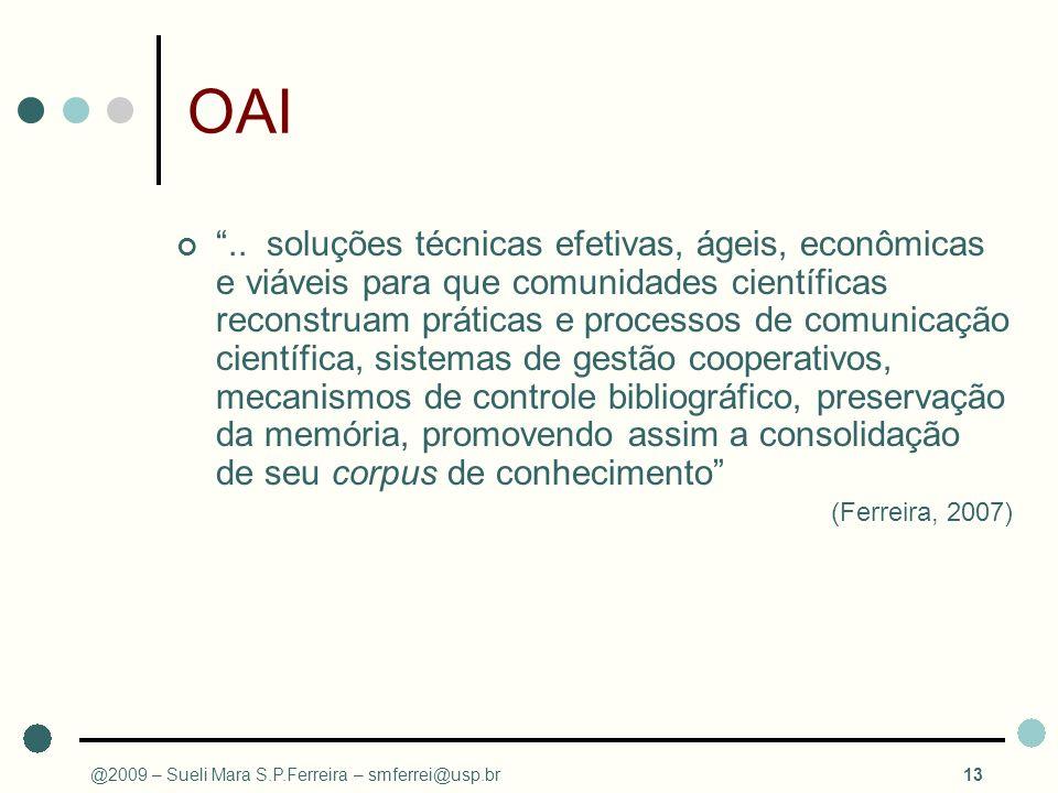 @2009 – Sueli Mara S.P.Ferreira – smferrei@usp.br13 OAI.. soluções técnicas efetivas, ágeis, econômicas e viáveis para que comunidades científicas rec