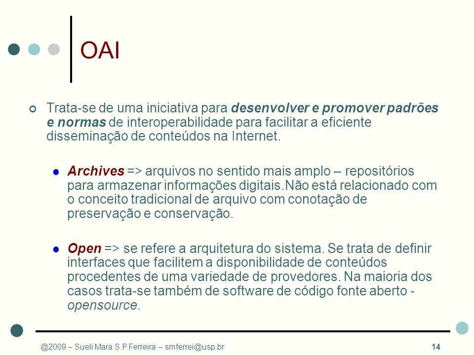 @2009 – Sueli Mara S.P.Ferreira – smferrei@usp.br14 OAI Trata-se de uma iniciativa para desenvolver e promover padrões e normas de interoperabilidade