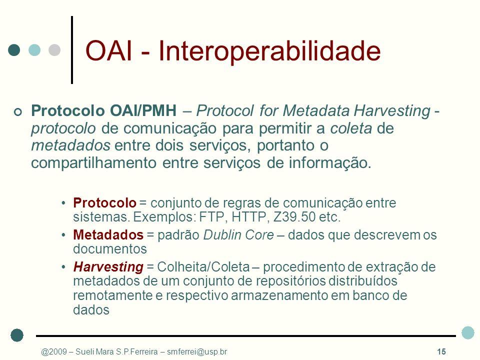 @2009 – Sueli Mara S.P.Ferreira – smferrei@usp.br15 OAI - Interoperabilidade Protocolo OAI/PMH – Protocol for Metadata Harvesting - protocolo de comun