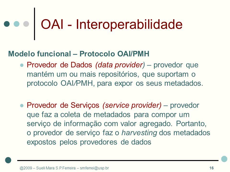 @2009 – Sueli Mara S.P.Ferreira – smferrei@usp.br16 OAI - Interoperabilidade Modelo funcional – Protocolo OAI/PMH Provedor de Dados (data provider) –