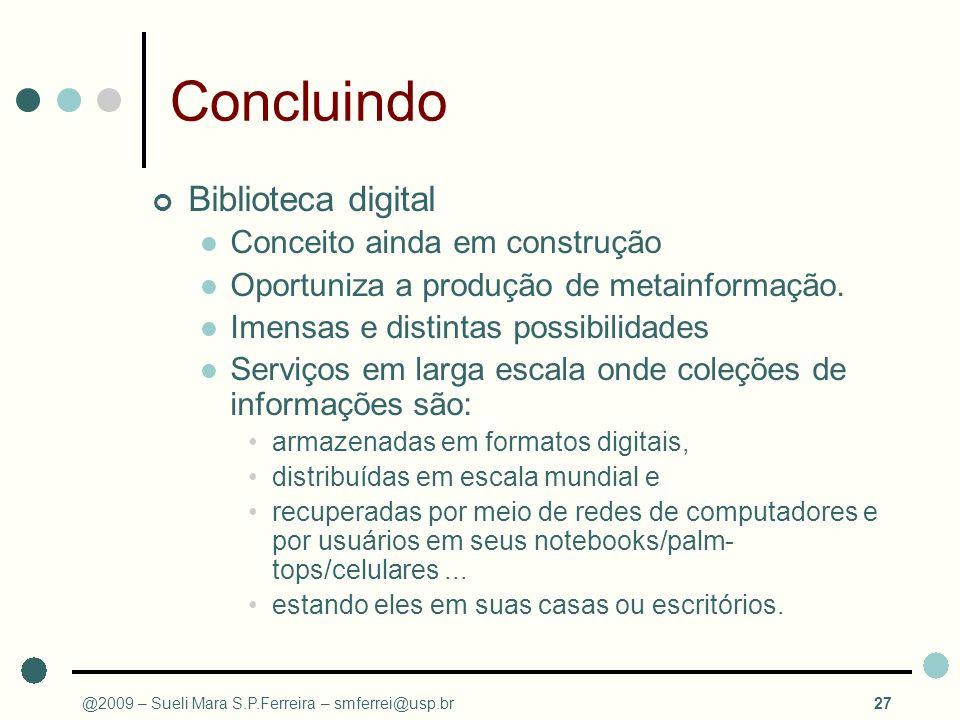 @2009 – Sueli Mara S.P.Ferreira – smferrei@usp.br27 Concluindo Biblioteca digital Conceito ainda em construção Oportuniza a produção de metainformação