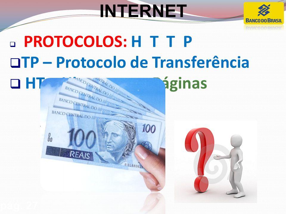 PROTOCOLOS: H T T P TP – Protocolo de Transferência HT – Hipertexto - Páginas pág. 27 INTERNET