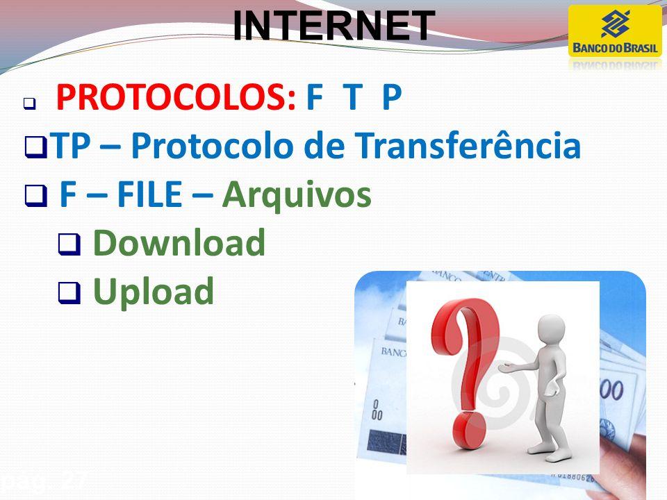 PROTOCOLOS: F T P TP – Protocolo de Transferência F – FILE – Arquivos Download Upload pág.