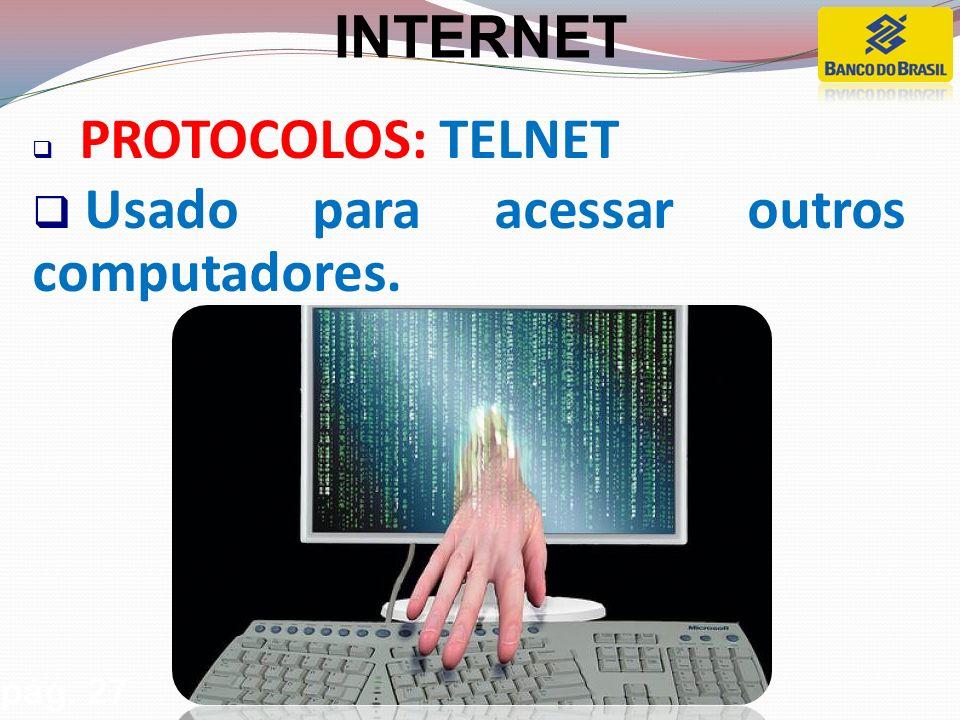 PROTOCOLOS: TELNET Usado para acessar outros computadores. pág. 27 INTERNET