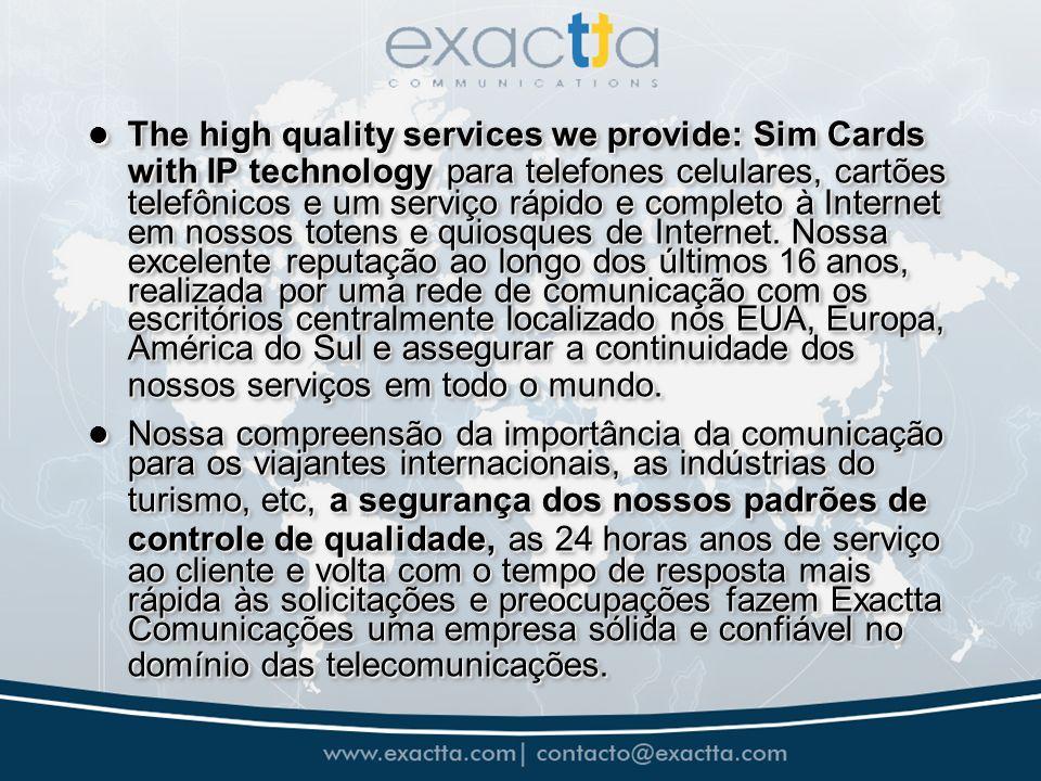 The high quality services we provide: Sim Cards with IP technologypara telefones celulares, cartões telefônicos e um serviço rápido e completo à Internet em nossos totens e quiosques de Internet.