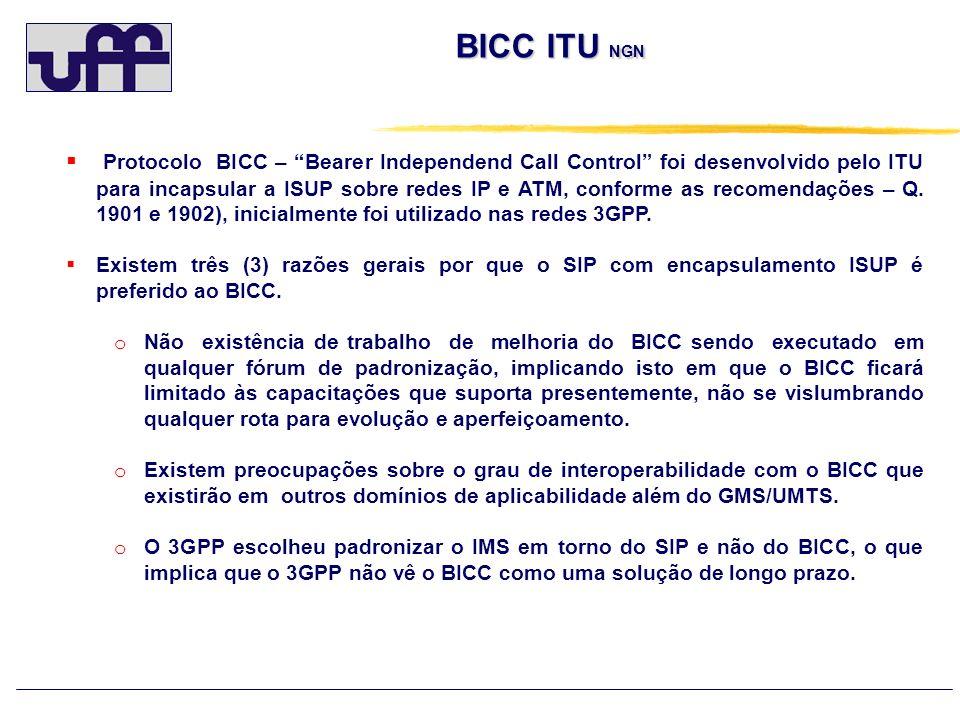 BICC ITU NGN Protocolo BICC – Bearer Independend Call Control foi desenvolvido pelo ITU para incapsular a ISUP sobre redes IP e ATM, conforme as recom
