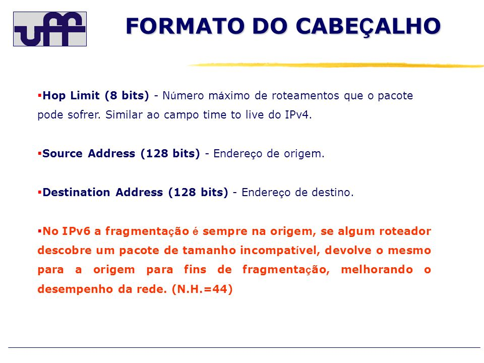 Hop Limit (8 bits) - N ú mero m á ximo de roteamentos que o pacote pode sofrer. Similar ao campo time to live do IPv4. Source Address (128 bits) - End