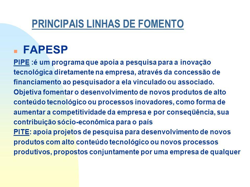 PRINCIPAIS LINHAS DE FOMENTO n FAPESP PIPE :é um programa que apoia a pesquisa para a inovação tecnológica diretamente na empresa, através da concessã