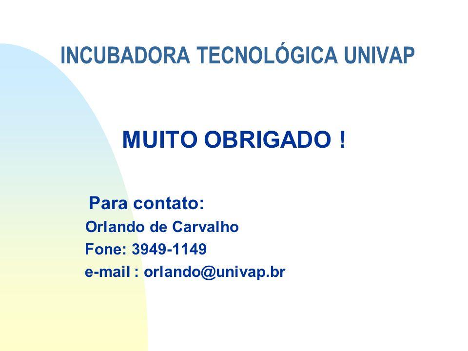 INCUBADORA TECNOLÓGICA UNIVAP MUITO OBRIGADO ! Para contato: Orlando de Carvalho Fone: 3949-1149 e-mail : orlando@univap.br