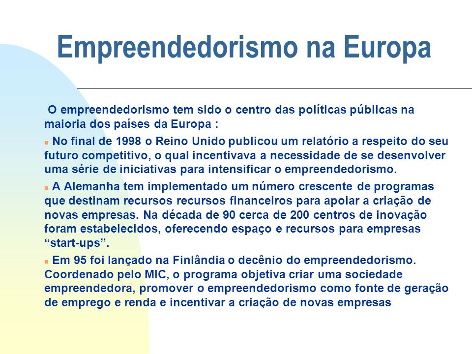 Empreendedorismo na Europa O empreendedorismo tem sido o centro das políticas públicas na maioria dos países da Europa : n No final de 1998 o Reino Un