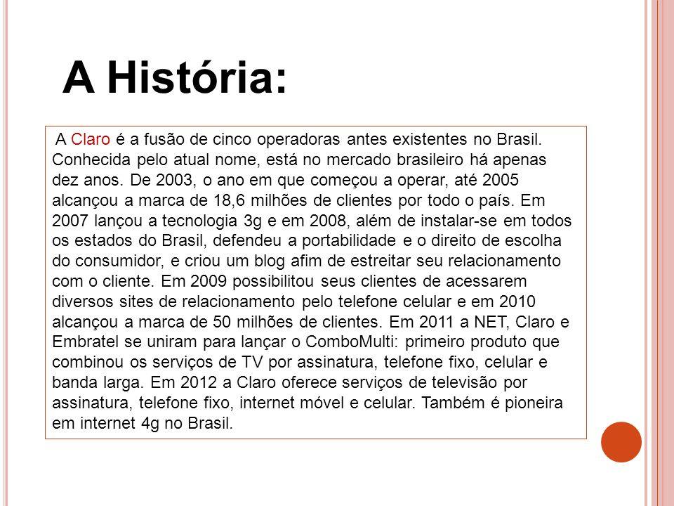 A História: A Claro é a fusão de cinco operadoras antes existentes no Brasil. Conhecida pelo atual nome, está no mercado brasileiro há apenas dez anos