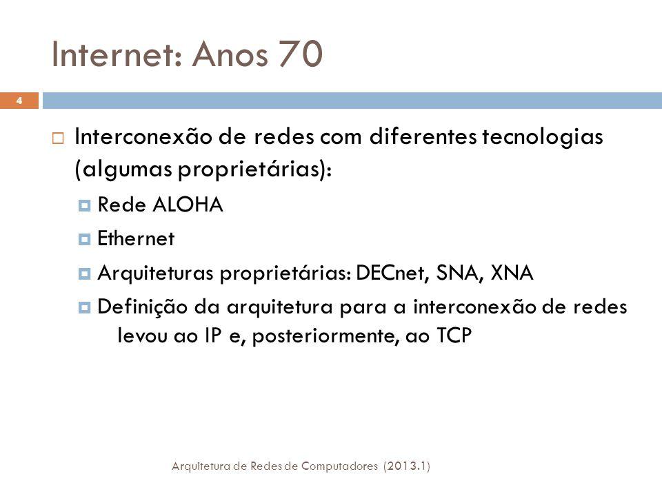 Internet: Anos 70 Interconexão de redes com diferentes tecnologias (algumas proprietárias): Rede ALOHA Ethernet Arquiteturas proprietárias: DECnet, SNA, XNA Definição da arquitetura para a interconexão de redes levou ao IP e, posteriormente, ao TCP 4 Arquitetura de Redes de Computadores (2013.1)