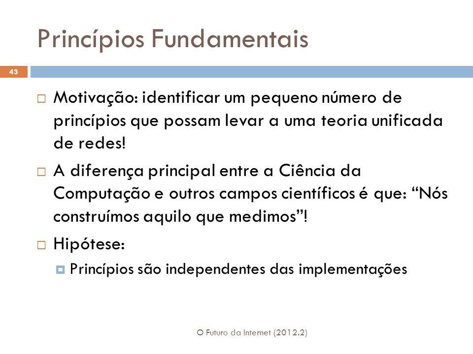 Princípios Fundamentais O Futuro da Internet (2012.2) 43 Motivação: identificar um pequeno número de princípios que possam levar a uma teoria unificada de redes.