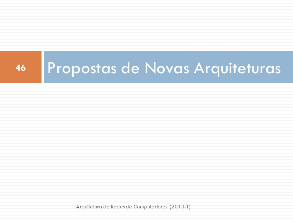 Propostas de Novas Arquiteturas 46 Arquitetura de Redes de Computadores (2013.1)