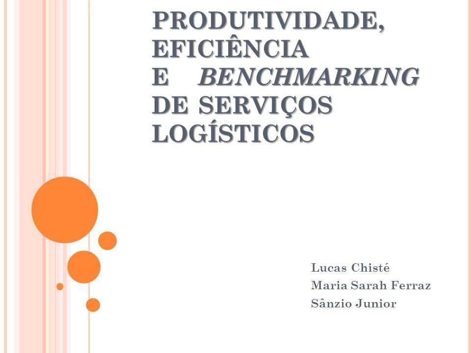PRODUTIVIDADE, EFICIÊNCIA E BENCHMARKING DE SERVIÇOS LOGÍSTICOS Lucas Chisté Maria Sarah Ferraz Sânzio Junior