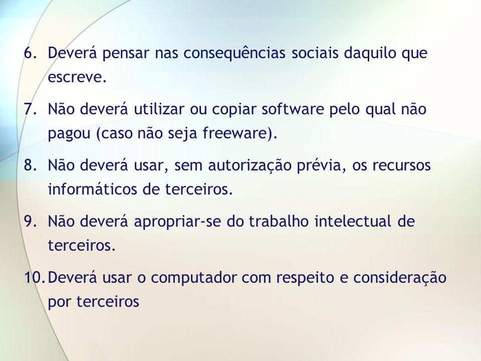 6.Deverá pensar nas consequências sociais daquilo que escreve. 7.Não deverá utilizar ou copiar software pelo qual não pagou (caso não seja freeware).
