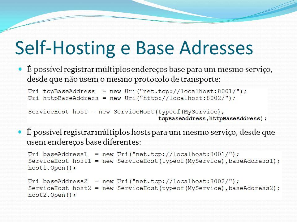 Self-Hosting e Base Adresses É possível registrar múltiplos endereços base para um mesmo serviço, desde que não usem o mesmo protocolo de transporte: