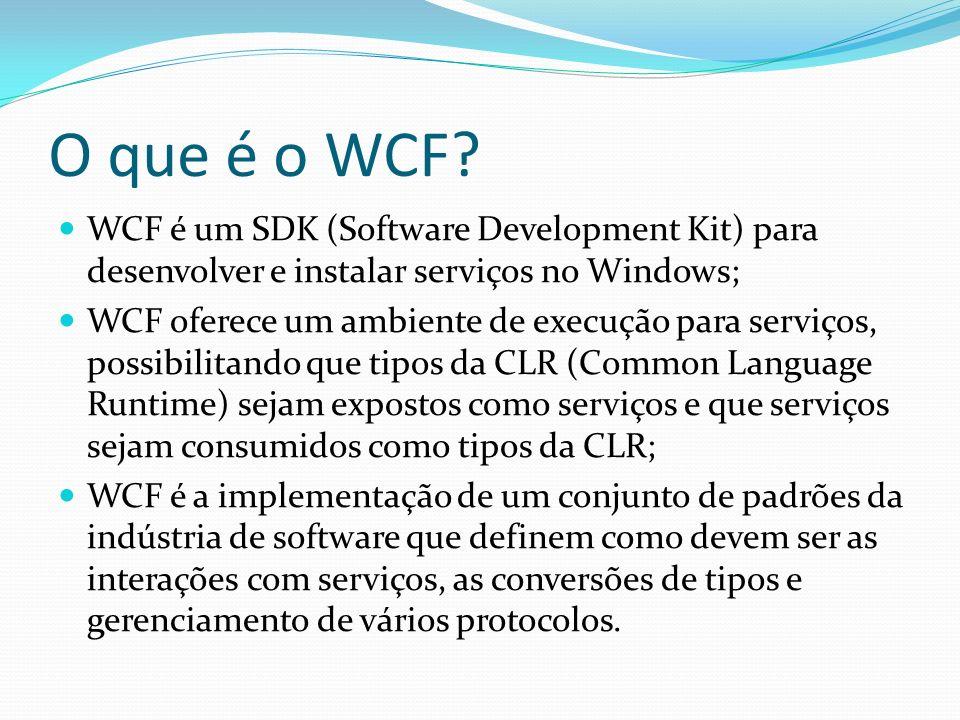 O que é o WCF? WCF é um SDK (Software Development Kit) para desenvolver e instalar serviços no Windows; WCF oferece um ambiente de execução para servi