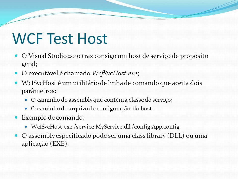 WCF Test Host O Visual Studio 2010 traz consigo um host de serviço de propósito geral; O executável é chamado WcfSvcHost.exe; WcfSvcHost é um utilitár