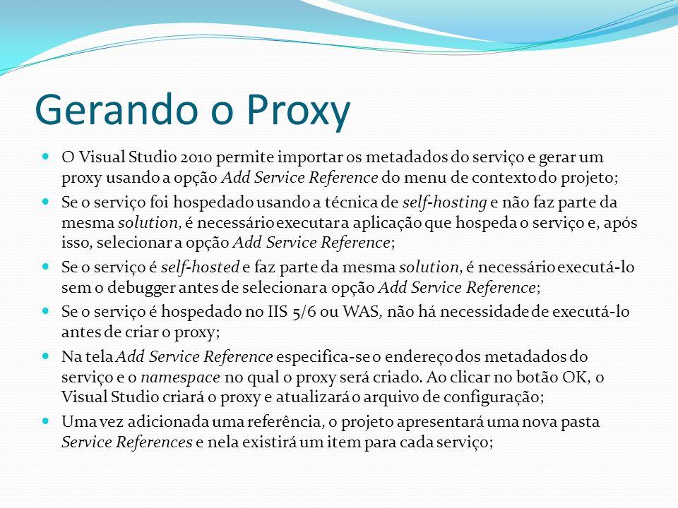 Gerando o Proxy O Visual Studio 2010 permite importar os metadados do serviço e gerar um proxy usando a opção Add Service Reference do menu de context
