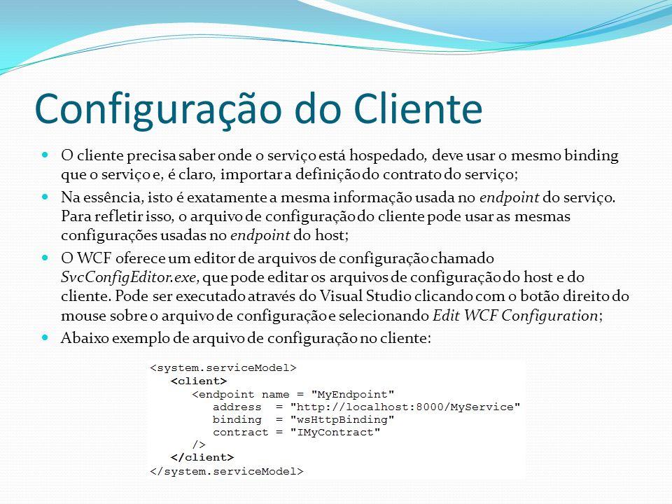 Configuração do Cliente O cliente precisa saber onde o serviço está hospedado, deve usar o mesmo binding que o serviço e, é claro, importar a definiçã
