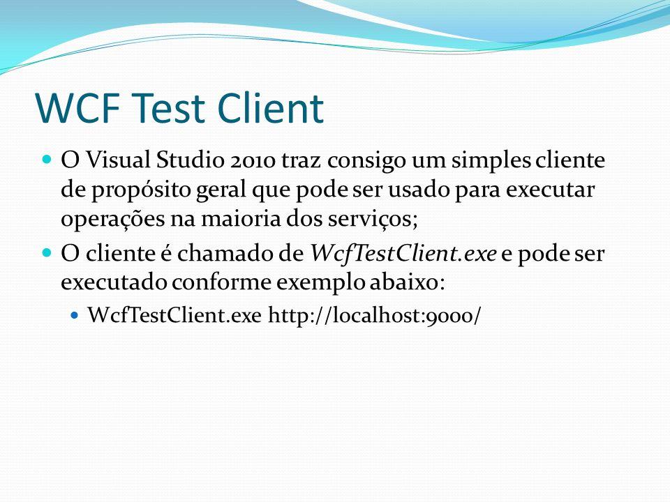 WCF Test Client O Visual Studio 2010 traz consigo um simples cliente de propósito geral que pode ser usado para executar operações na maioria dos serv