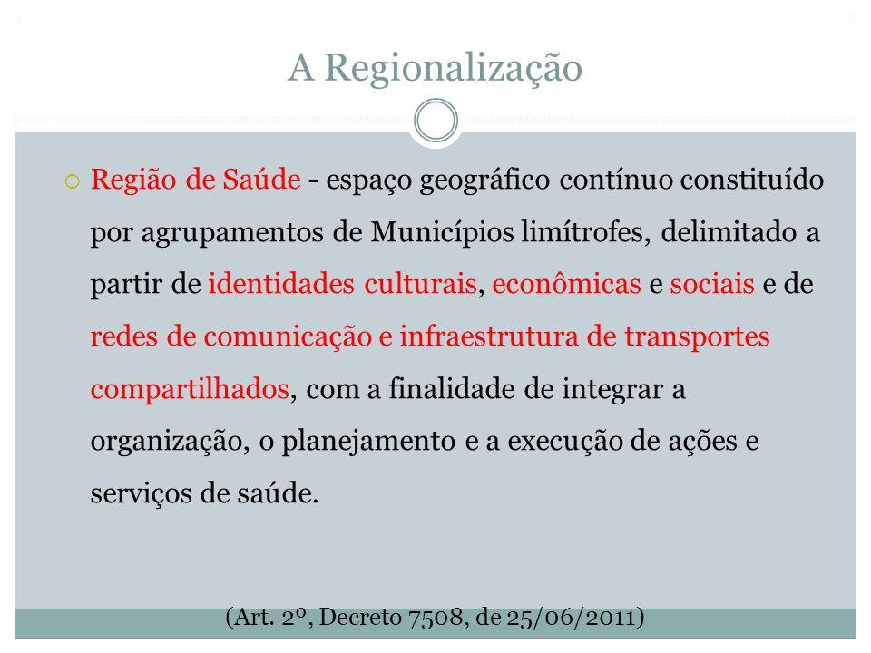 A Regionalização Região de Saúde - espaço geográfico contínuo constituído por agrupamentos de Municípios limítrofes, delimitado a partir de identidade