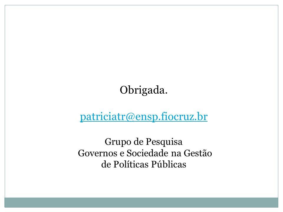 Obrigada. patriciatr@ensp.fiocruz.br Grupo de Pesquisa Governos e Sociedade na Gestão de Políticas Públicas
