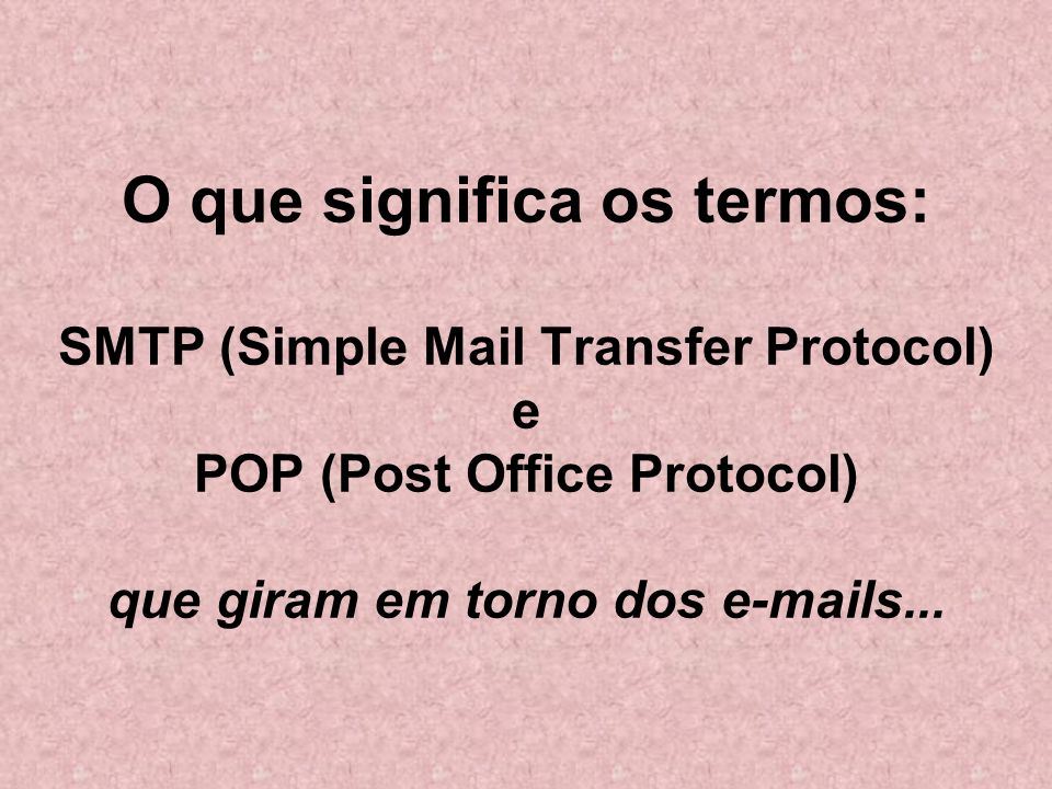O que significa os termos: SMTP (Simple Mail Transfer Protocol) e POP (Post Office Protocol) que giram em torno dos e-mails...