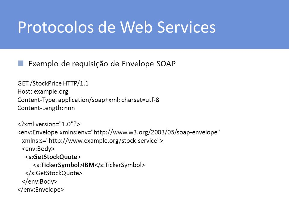 Protocolos de Web Services Exemplo de requisição de Envelope SOAP GET /StockPrice HTTP/1.1 Host: example.org Content-Type: application/soap+xml; chars