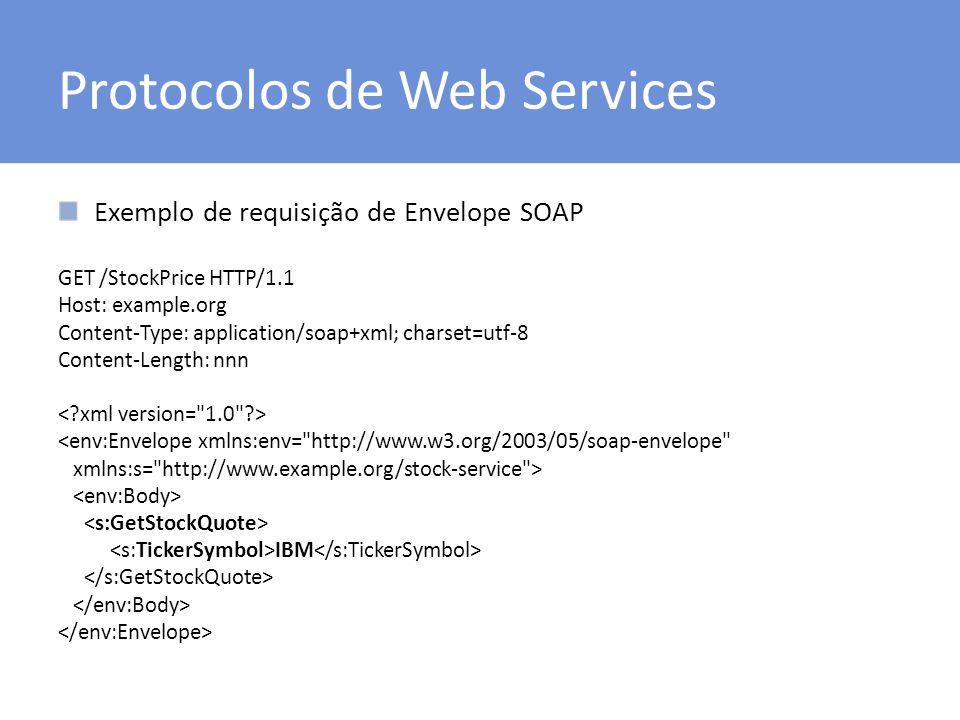 Protocolos de Web Services Exemplo de requisição de Envelope SOAP GET /StockPrice HTTP/1.1 Host: example.org Content-Type: application/soap+xml; charset=utf-8 Content-Length: nnn <env:Envelope xmlns:env= http://www.w3.org/2003/05/soap-envelope xmlns:s= http://www.example.org/stock-service > IBM