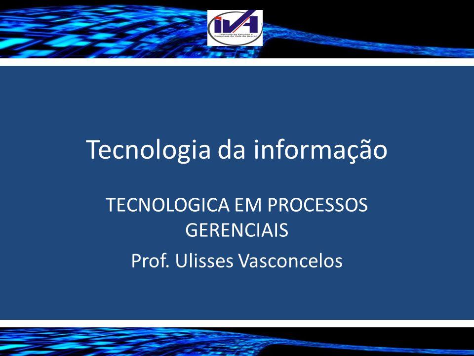 Tecnologia da informação TECNOLOGICA EM PROCESSOS GERENCIAIS Prof. Ulisses Vasconcelos