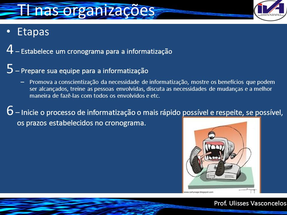TI nas organizações Etapas 4 – Estabelece um cronograma para a informatização 5 – Prepare sua equipe para a informatização – Promova a conscientização