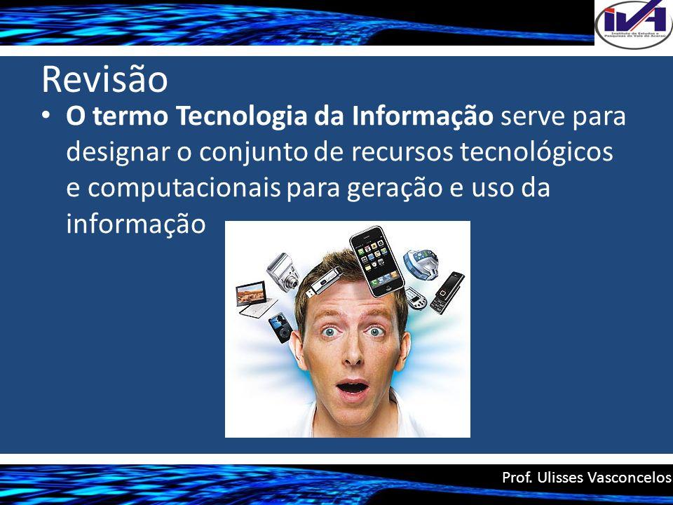 Revisão O termo Tecnologia da Informação serve para designar o conjunto de recursos tecnológicos e computacionais para geração e uso da informação Pro