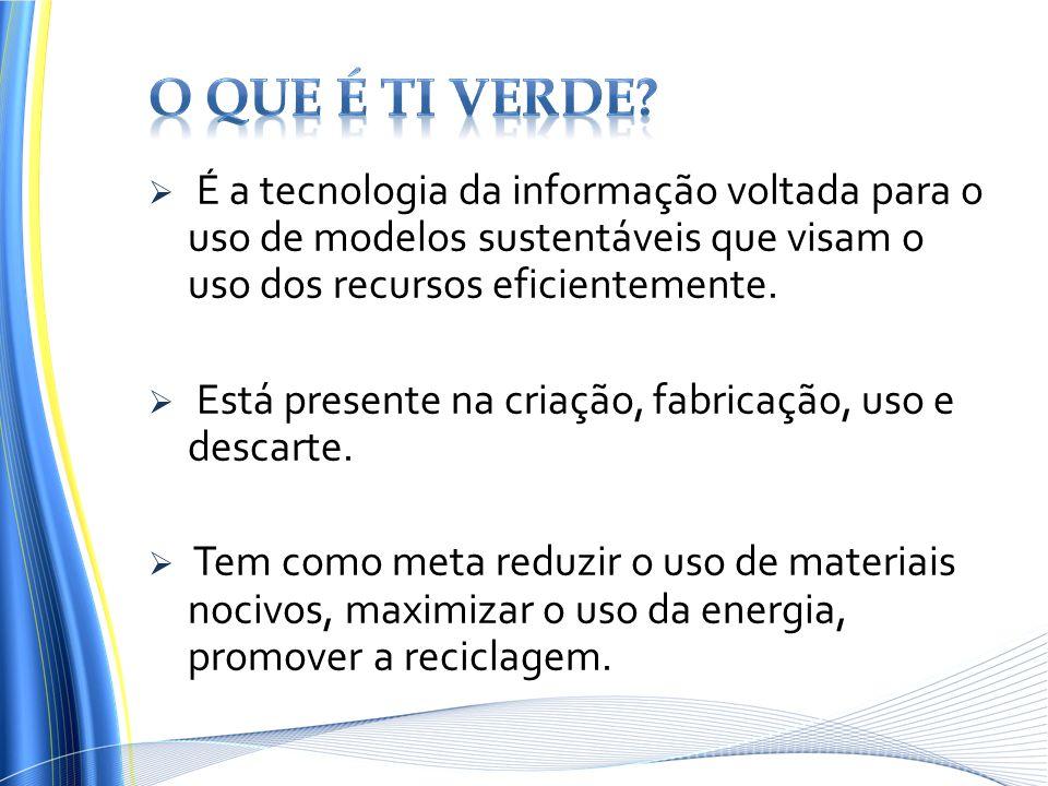 É a tecnologia da informação voltada para o uso de modelos sustentáveis que visam o uso dos recursos eficientemente. Está presente na criação, fabrica